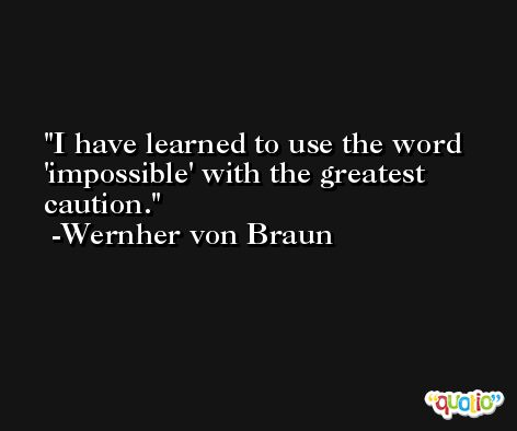 I have learned to use the word 'impossible' with the greatest caution. -Wernher von Braun