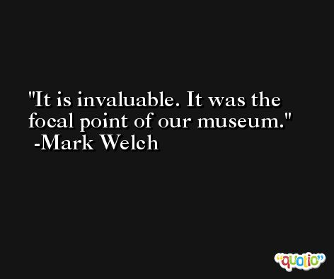 It is invaluable. It was the focal point of our museum. -Mark Welch