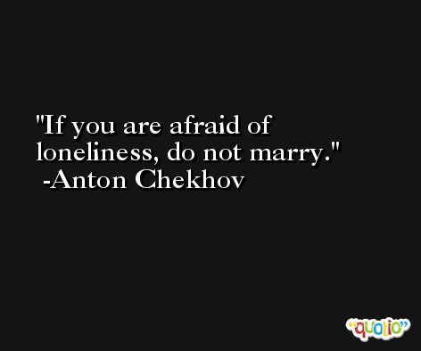 If you are afraid of loneliness, do not marry. -Anton Chekhov