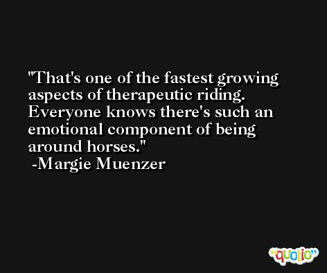 That's one of the fastest growing aspects of therapeutic riding. Everyone knows there's such an emotional component of being around horses. -Margie Muenzer