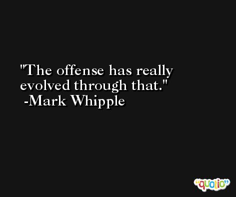 The offense has really evolved through that. -Mark Whipple