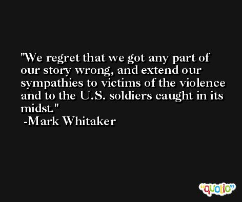 We regret that we got any part of our story wrong, and extend our sympathies to victims of the violence and to the U.S. soldiers caught in its midst. -Mark Whitaker
