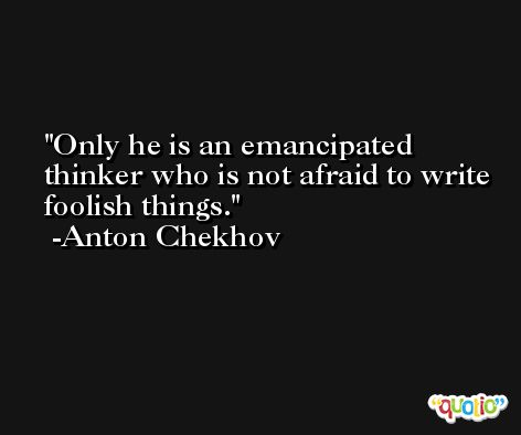 Only he is an emancipated thinker who is not afraid to write foolish things. -Anton Chekhov