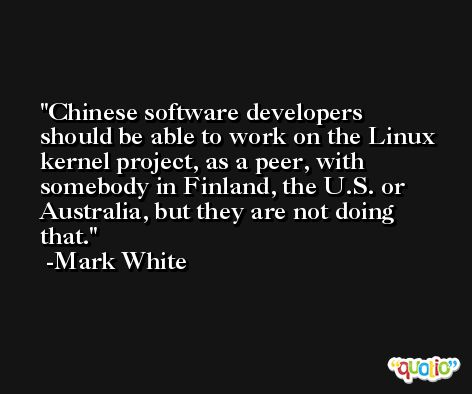 Chinese software developers should be able to work on the Linux kernel project, as a peer, with somebody in Finland, the U.S. or Australia, but they are not doing that. -Mark White