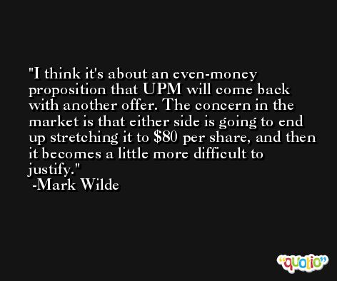 I think it's about an even-money proposition that UPM will come back with another offer. The concern in the market is that either side is going to end up stretching it to $80 per share, and then it becomes a little more difficult to justify. -Mark Wilde