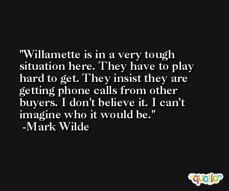 Willamette is in a very tough situation here. They have to play hard to get. They insist they are getting phone calls from other buyers. I don't believe it. I can't imagine who it would be. -Mark Wilde