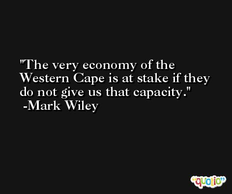 The very economy of the Western Cape is at stake if they do not give us that capacity. -Mark Wiley