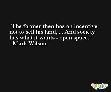 The farmer then has an incentive not to sell his land, ... And society has what it wants - open space. -Mark Wilson