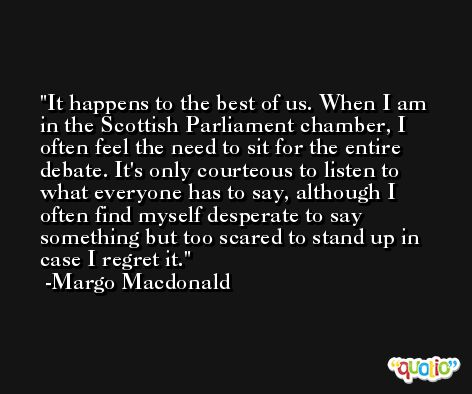 It happens to the best of us. When I am in the Scottish Parliament chamber, I often feel the need to sit for the entire debate. It's only courteous to listen to what everyone has to say, although I often find myself desperate to say something but too scared to stand up in case I regret it. -Margo Macdonald