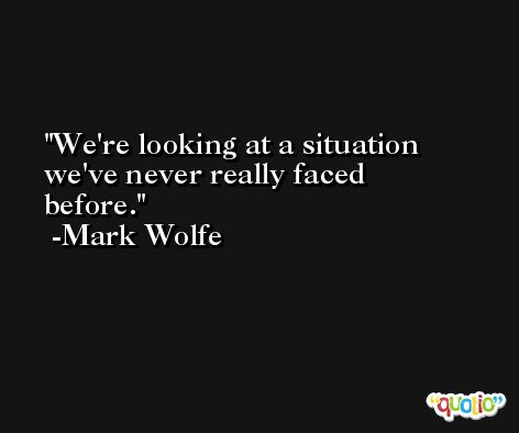 We're looking at a situation we've never really faced before. -Mark Wolfe