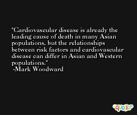 Cardiovascular disease is already the leading cause of death in many Asian populations, but the relationships between risk factors and cardiovascular disease can differ in Asian and Western populations. -Mark Woodward