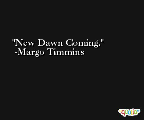 New Dawn Coming. -Margo Timmins