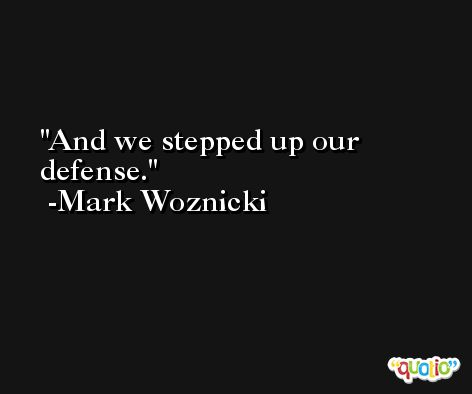 And we stepped up our defense. -Mark Woznicki