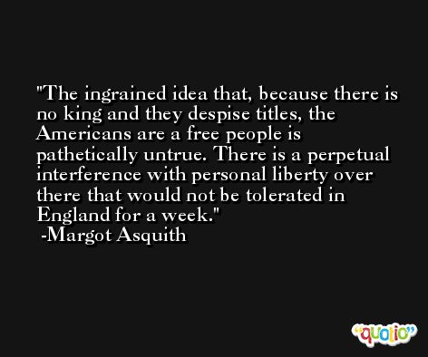 The ingrained idea that, because there is no king and they despise titles, the Americans are a free people is pathetically untrue. There is a perpetual interference with personal liberty over there that would not be tolerated in England for a week. -Margot Asquith