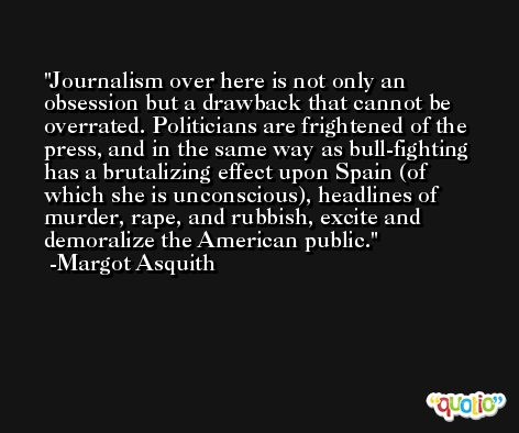 Journalism over here is not only an obsession but a drawback that cannot be overrated. Politicians are frightened of the press, and in the same way as bull-fighting has a brutalizing effect upon Spain (of which she is unconscious), headlines of murder, rape, and rubbish, excite and demoralize the American public. -Margot Asquith