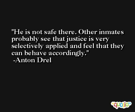 He is not safe there. Other inmates probably see that justice is very selectively applied and feel that they can behave accordingly. -Anton Drel