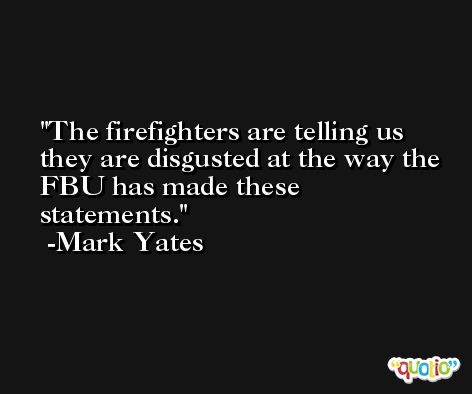 The firefighters are telling us they are disgusted at the way the FBU has made these statements. -Mark Yates