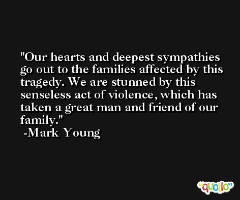 Our hearts and deepest sympathies go out to the families affected by this tragedy. We are stunned by this senseless act of violence, which has taken a great man and friend of our family. -Mark Young
