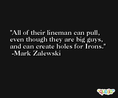 All of their lineman can pull, even though they are big guys, and can create holes for Irons. -Mark Zalewski