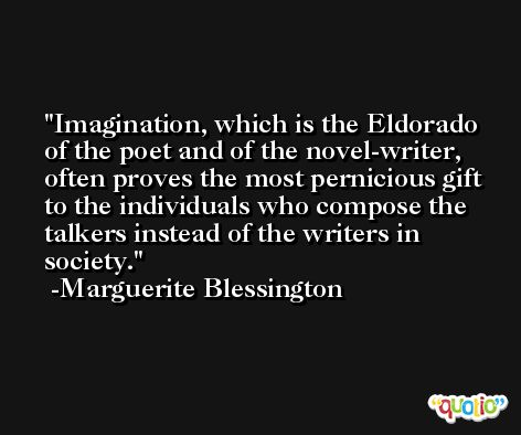 Imagination, which is the Eldorado of the poet and of the novel-writer, often proves the most pernicious gift to the individuals who compose the talkers instead of the writers in society. -Marguerite Blessington