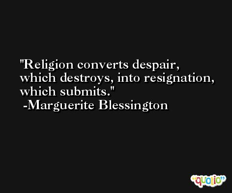 Religion converts despair, which destroys, into resignation, which submits. -Marguerite Blessington