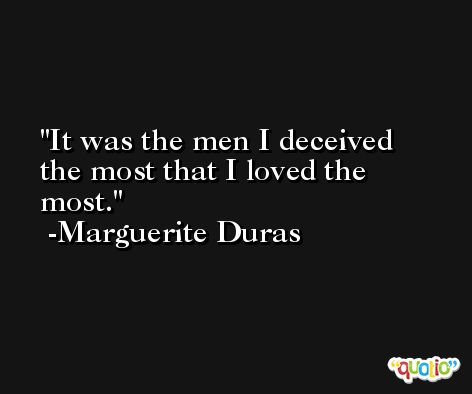 It was the men I deceived the most that I loved the most. -Marguerite Duras