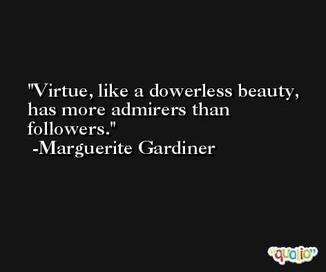 Virtue, like a dowerless beauty, has more admirers than followers. -Marguerite Gardiner