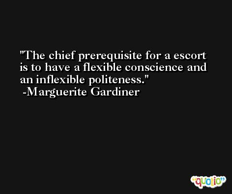 The chief prerequisite for a escort is to have a flexible conscience and an inflexible politeness. -Marguerite Gardiner