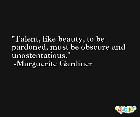 Talent, like beauty, to be pardoned, must be obscure and unostentatious. -Marguerite Gardiner
