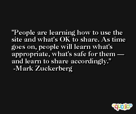People are learning how to use the site and what's OK to share. As time goes on, people will learn what's appropriate, what's safe for them — and learn to share accordingly. -Mark Zuckerberg