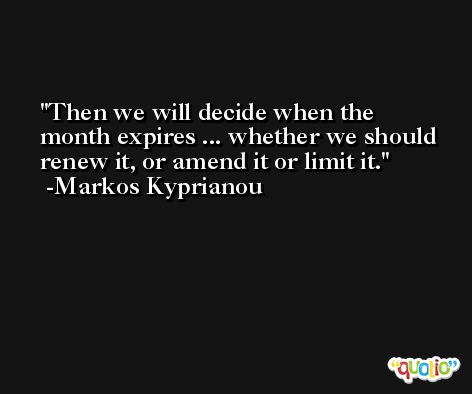 Then we will decide when the month expires ... whether we should renew it, or amend it or limit it. -Markos Kyprianou
