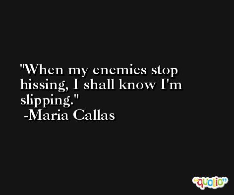 When my enemies stop hissing, I shall know I'm slipping. -Maria Callas