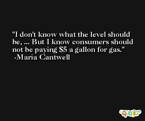 I don't know what the level should be, ... But I know consumers should not be paying $5 a gallon for gas. -Maria Cantwell