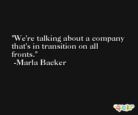 We're talking about a company that's in transition on all fronts. -Marla Backer