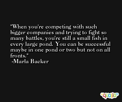 When you're competing with such bigger companies and trying to fight so many battles, you're still a small fish in every large pond. You can be successful maybe in one pond or two but not on all fronts. -Marla Backer