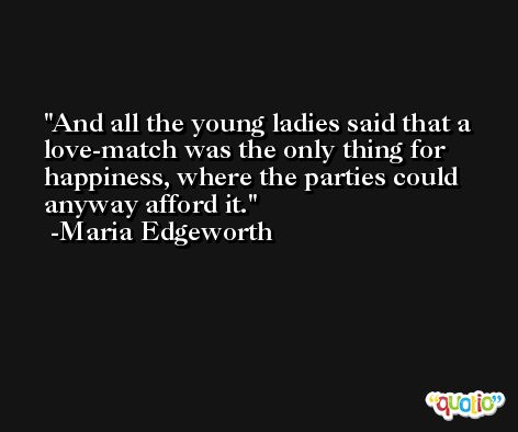 And all the young ladies said that a love-match was the only thing for happiness, where the parties could anyway afford it. -Maria Edgeworth