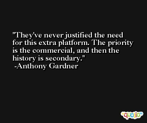 They've never justified the need for this extra platform. The priority is the commercial, and then the history is secondary. -Anthony Gardner