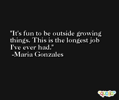It's fun to be outside growing things. This is the longest job I've ever had. -Maria Gonzales