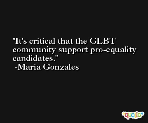 It's critical that the GLBT community support pro-equality candidates. -Maria Gonzales
