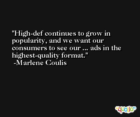 High-def continues to grow in popularity, and we want our consumers to see our ... ads in the highest-quality format. -Marlene Coulis