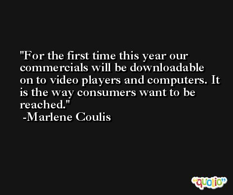For the first time this year our commercials will be downloadable on to video players and computers. It is the way consumers want to be reached. -Marlene Coulis
