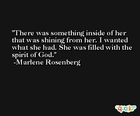 There was something inside of her that was shining from her. I wanted what she had. She was filled with the spirit of God. -Marlene Rosenberg