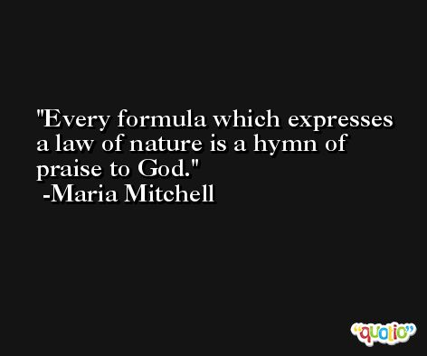 Every formula which expresses a law of nature is a hymn of praise to God. -Maria Mitchell