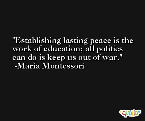 Establishing lasting peace is the work of education; all politics can do is keep us out of war. -Maria Montessori
