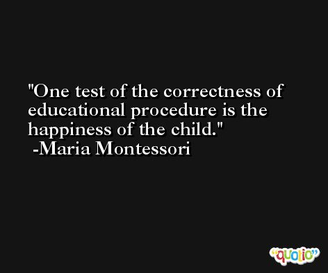 One test of the correctness of educational procedure is the happiness of the child. -Maria Montessori