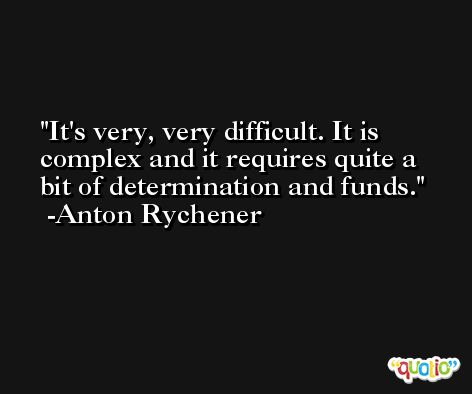 It's very, very difficult. It is complex and it requires quite a bit of determination and funds. -Anton Rychener