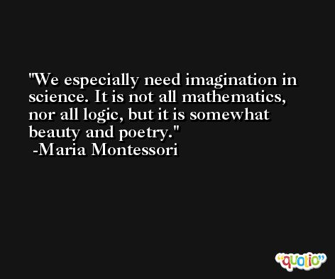 We especially need imagination in science. It is not all mathematics, nor all logic, but it is somewhat beauty and poetry. -Maria Montessori