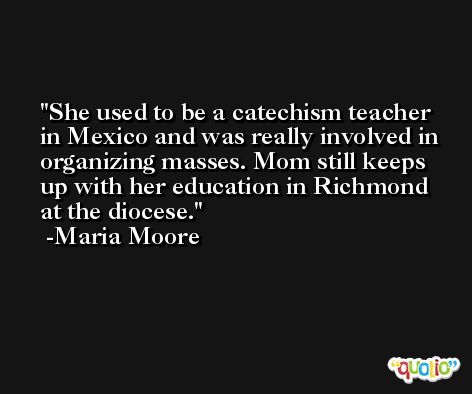 She used to be a catechism teacher in Mexico and was really involved in organizing masses. Mom still keeps up with her education in Richmond at the diocese. -Maria Moore