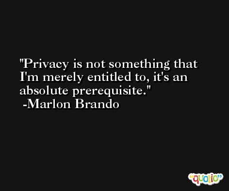 Privacy is not something that I'm merely entitled to, it's an absolute prerequisite. -Marlon Brando