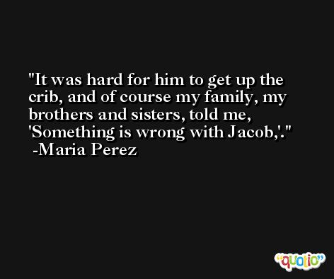 It was hard for him to get up the crib, and of course my family, my brothers and sisters, told me, 'Something is wrong with Jacob,'. -Maria Perez